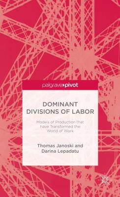 Dominant Divisions of Labor: Models of Production that have Transformed the World of Work (Palgrave Pivot), Thomas Janoski; Lepadatu, D.
