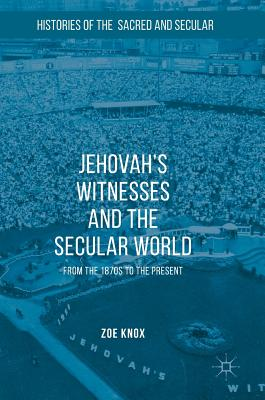 Jehovah's Witnesses and the Secular World: From the 1870s to the Present (Histories of the Sacred and Secular, 1700-2000), Knox, Zoe