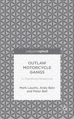 Outlaw Motorcycle Gangs: A Theoretical Perspective, Lauchs, M.; Bain, A.; Bell, P.