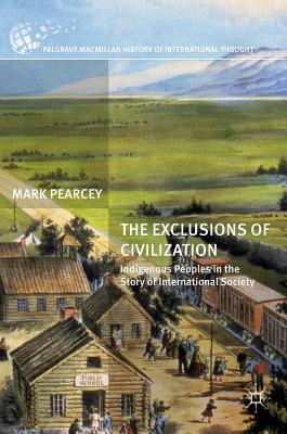 The Exclusions of Civilization: Indigenous Peoples in the Story of International Society (The Palgrave Macmillan History of International Thought), Pearcey, Mark