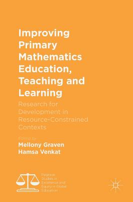 Improving Primary Mathematics Education, Teaching and Learning: Research for Development in Resource-Constrained Contexts (Palgrave Studies in Excellence and Equity in Global Education)