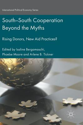 South-South Cooperation Beyond the Myths: Rising Donors, New Aid Practices? (International Political Economy Series)