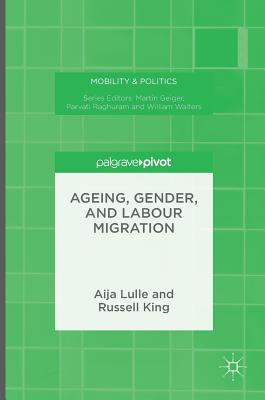 Ageing, Gender, and Labour Migration (Mobility & Politics), Lulle, Aija; King, Russell