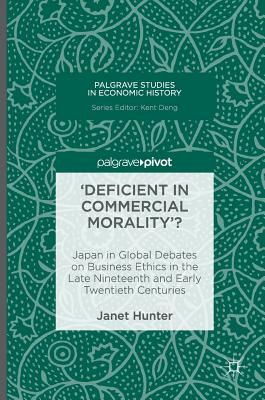 'Deficient in Commercial Morality'?: Japan in Global Debates on Business Ethics in the Late Nineteenth and Early Twentieth Centuries (Palgrave Studies in Economic History), Hunter, Janet