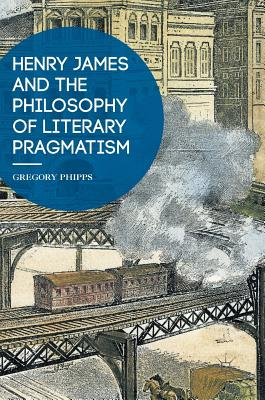 Henry James and the Philosophy of Literary Pragmatism, Phipps, Gregory