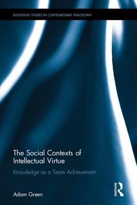 The Social Contexts of Intellectual Virtue: Knowledge as a Team Achievement (Routledge Studies in Contemporary Philosophy), Green, Adam