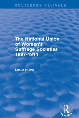 The National Union of Women's Suffrage Societies 1897-1914 (Routledge Revivals), Hume, Leslie