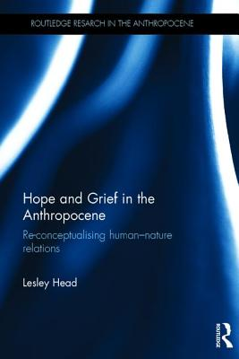 Hope and Grief in the Anthropocene: Re-conceptualising human?nature relations (Routledge Research in the Anthropocene), Head, Lesley