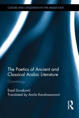 The Poetics of Ancient and Classical Arabic Literature: Orientology (Culture and Civilization in the Middle East), Durakovic, Esad