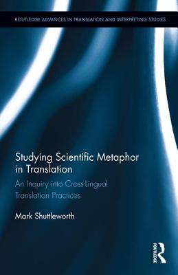 Studying Scientific Metaphor in Translation (Routledge Advances in Translation and Interpreting Studies), Shuttleworth, Mark