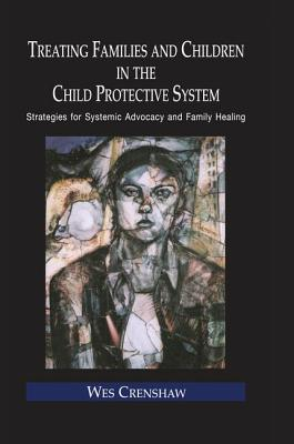 Image for Treating Families and Children in the Child Protective System: Strategies for Systemic Advocacy and Family Healing (Routledge Series on Family Therapy and Counseling)