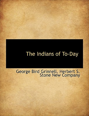 The Indians of To-Day, Grinnell, George Bird