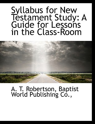 Syllabus for New Testament Study: A Guide for Lessons in the Class-Room, Robertson, A. T.