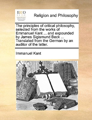 The principles of critical philosophy, selected from the works of Emmanuel Kant ... and expounded by James Sigismund Beck ... Translated from the German by an auditor of the latter., Kant, Immanuel