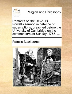 Remarks on the Revd. Dr. Powell's sermon in defence of subscriptions, preached before the University of Cambridge on the commencement Sunday, 1757. ..., Blackburne, Francis
