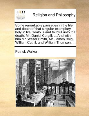 Some remarkable passages in the life and death of that singular exemplary holy in life, zealous and faithful unto the death, Mr. Daniel Cargill; ... ... William Cuthil, and William Thomson, ..., Walker, Patrick