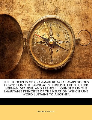 The Principles of Grammar: Being a Compendious Treatise On the Languages, English, Latin, Greek, German, Spanish, and French ; Founded On the ... Relation Which One Word Sustains to Another, Barrett, Solomon