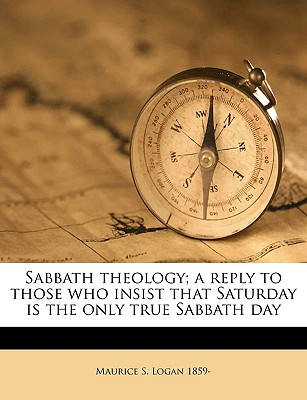Sabbath theology; a reply to those who insist that Saturday is the only true Sabbath day, Logan, Maurice S.