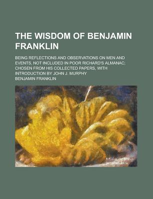 Image for The Wisdom of Benjamin Franklin; Being Reflections and Observations on Men and Events, Not Included in Poor Richard's Almanac; Chosen from His Collect