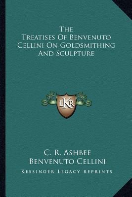 The Treatises Of Benvenuto Cellini On Goldsmithing And Sculpture, Cellini, Benvenuto