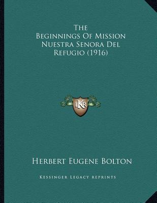 The Beginnings Of Mission Nuestra Senora Del Refugio (1916), Bolton, Herbert Eugene