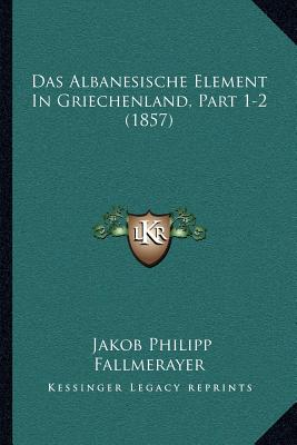 Das Albanesische Element In Griechenland, Part 1-2 (1857) (German Edition), Fallmerayer, Jakob Philipp