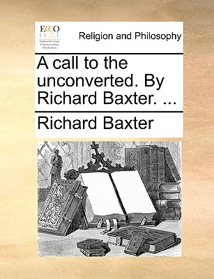 A call to the unconverted. By Richard Baxter. ..., Baxter, Richard