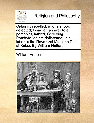 Calumny repelled, and falshood detected; being an answer to a pamphlet, intitled, Seceding Presbyterianism delineated; in a letter to the Reverend Mr. John Potts, at Kelso. By William Hutton, ..., Hutton, William