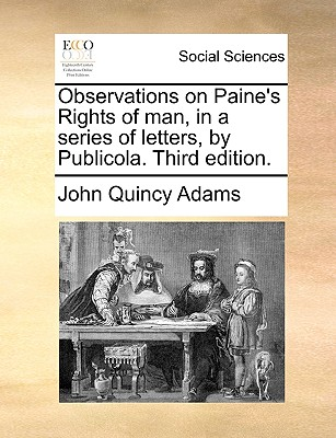 Observations on Paine's Rights of man, in a series of letters, by Publicola. Third edition., Adams, John Quincy
