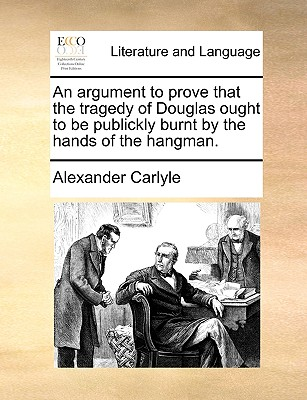 An argument to prove that the tragedy of Douglas ought to be publickly burnt by the hands of the hangman., Carlyle, Alexander