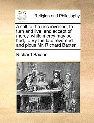 A call to the unconverted, to turn and live: and accept of mercy, while mercy may be had; ... By the late reverend and pious Mr. Richard Baxter., Baxter, Richard