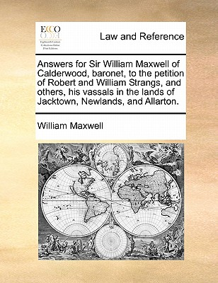 Image for Answers for Sir William Maxwell of Calderwood, baronet, to the petition of Robert and William Strangs, and others, his vassals in the lands of Jacktown, Newlands, and Allarton.