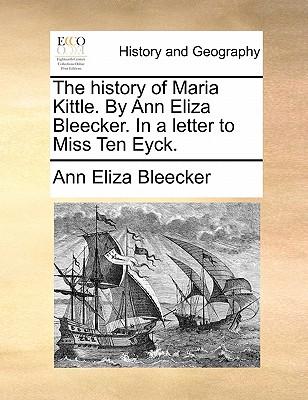 The history of Maria Kittle. By Ann Eliza Bleecker. In a letter to Miss Ten Eyck., Bleecker, Ann Eliza