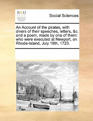 An Account of the pirates, with divers of their speeches, letters, &c. and a poem, made by one of them: who were executed at Newport, on Rhode-Island, July 19th, 1723., Multiple Contributors, See Notes