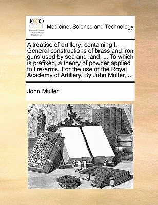 A treatise of artillery: containing I. General constructions of brass and iron guns used by sea and land. To which is prefixed, a theory of powder Academy of Artillery. By John Muller., Muller, John