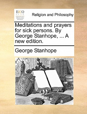Meditations and prayers for sick persons. By George Stanhope. A new edition., Stanhope, George