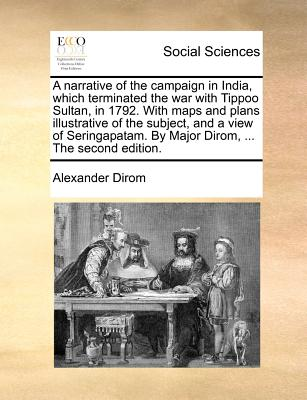 Image for A narrative of the campaign in India, which terminated the war with Tippoo Sultan, in 1792. With maps and plans illustrative of the subject, and a ... By Major Dirom, ... The second edition.