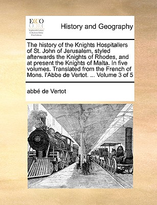 The history of the Knights Hospitallers of St. John of Jerusalem, styled afterwards the Knights of Rhodes, and at present the Knights of Malta. In ... of Mons. l'Abbe de Vertot. ...  Volume 3 of 5, Vertot, abb� de