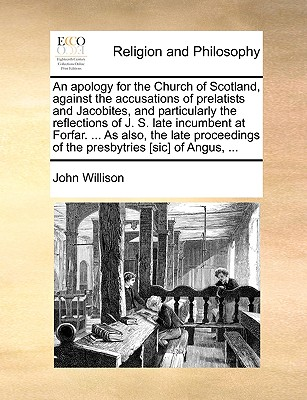 An apology for the Church of Scotland, against the accusations of prelatists and Jacobites, and particularly the reflections of J. S. late incumbent ... of the presbytries [sic] of Angus, ..., Willison, John