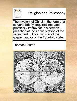 The mystery of Christ in the form of a servant, briefly enquired into, and practically improved; in a sermon preached at the administration of the ... of the gospel, author of the Four-fold state., Boston, Thomas
