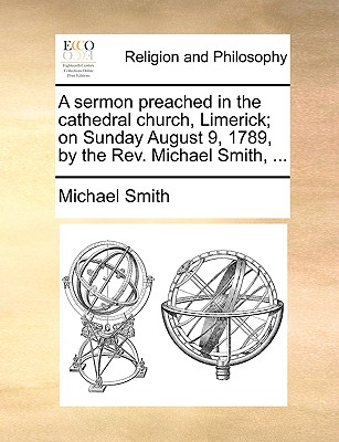 Image for A sermon preached in the cathedral church, Limerick; on Sunday August 9, 1789, by the Rev. Michael Smith, ...