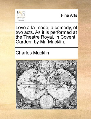 Love a-la-mode, a comedy, of two acts. As it is performed at the Theatre Royal, in Covent Garden, by Mr. Macklin., Macklin, Charles