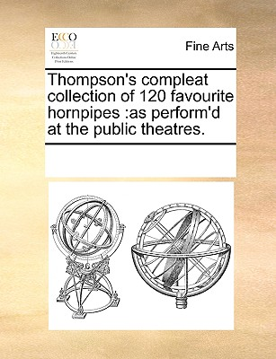 Thompson's compleat collection of 120 favourite hornpipes: as perform'd at the public theatres., Multiple Contributors, See Notes