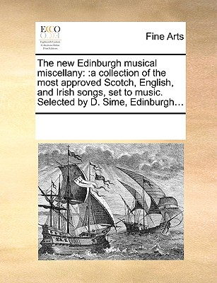 The new Edinburgh musical miscellany: :a collection of the most approved Scotch, English, and Irish songs, set to music. Selected by D. Sime, Edinburgh..., Multiple Contributors, See Notes