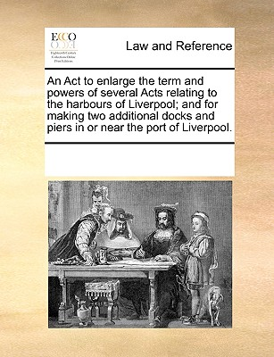 An Act to enlarge the term and powers of several Acts relating to the harbours of Liverpool; and for making two additional docks and piers in or near the port of Liverpool., Multiple Contributors, See Notes