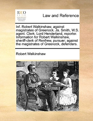 Inf. Robert Walkinshaw, against magistrates of Greenock. Ja. Smith, W.S. agent. Clerk. Lord Henderland, reporter. Information for Robert Walkinshaw, ... the magistrates of Greenock, defenders., Walkinshaw, Robert