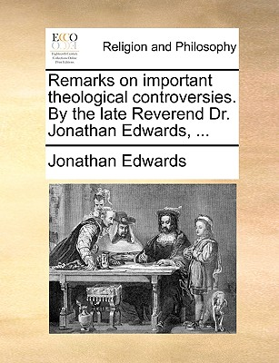 Remarks on important theological controversies. By the late Reverend Dr. Jonathan Edwards, ..., Edwards, Jonathan