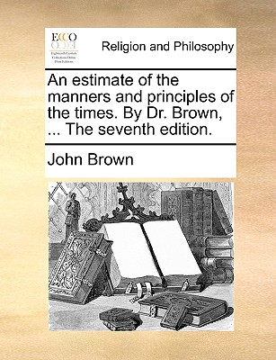 An estimate of the manners and principles of the times. By Dr. Brown, ... The seventh edition., Brown, John