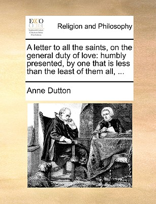 A letter to all the saints, on the general duty of love: humbly presented, by one that is less than the least of them all, ..., Dutton, Anne