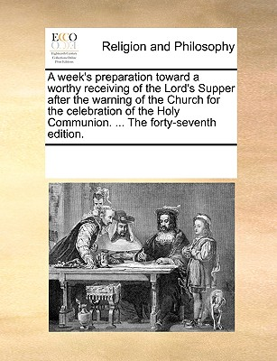 Image for A week's preparation toward a worthy receiving of the Lord's Supper after the warning of the Church for the celebration of the Holy Communion. ... The forty-seventh edition.